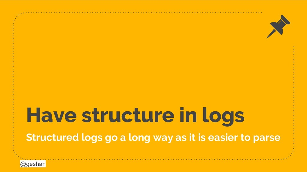 @geshan Have structure in logs Structured logs ...