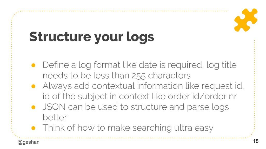 @geshan Structure your logs ● Define a log form...