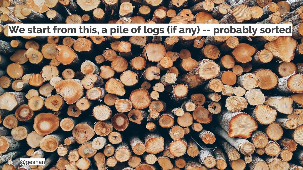 @geshan We start from this, a pile of logs (if ...