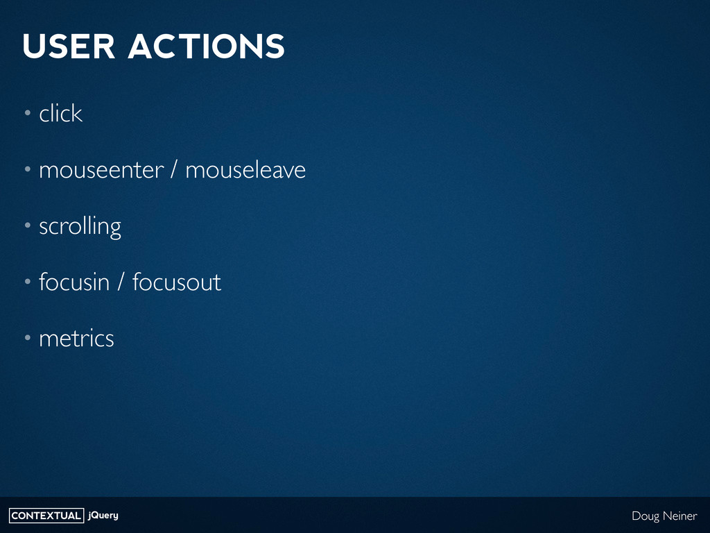 CONTEXTUAL jQuery Doug Neiner USER ACTIONS • cl...