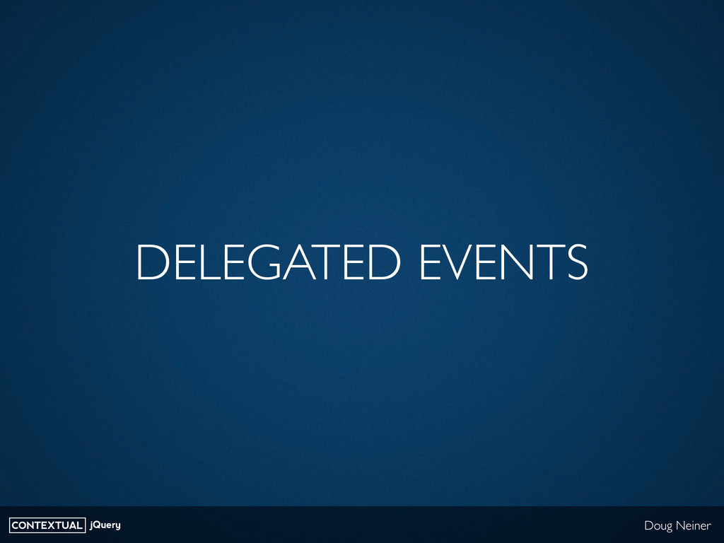 CONTEXTUAL jQuery Doug Neiner DELEGATED EVENTS