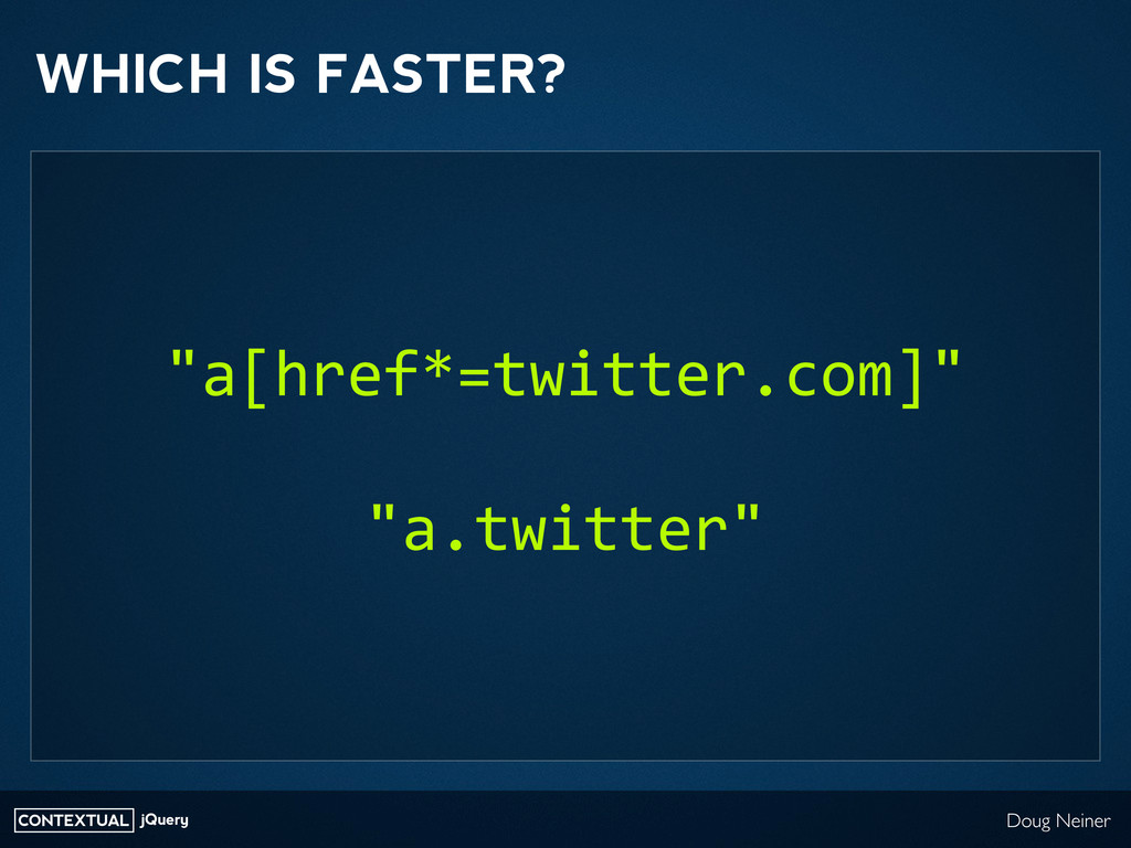 CONTEXTUAL jQuery Doug Neiner WHICH IS FASTER? ...
