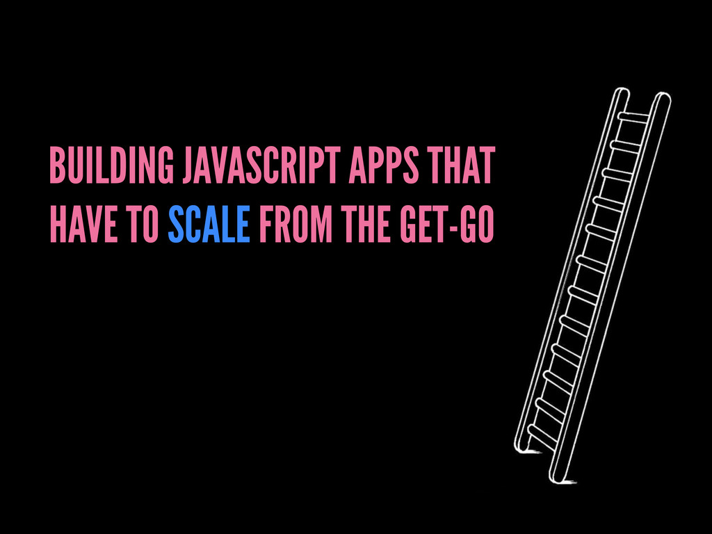 BUILDING JAVASCRIPT APPS THAT HAVE TO SCALE FRO...