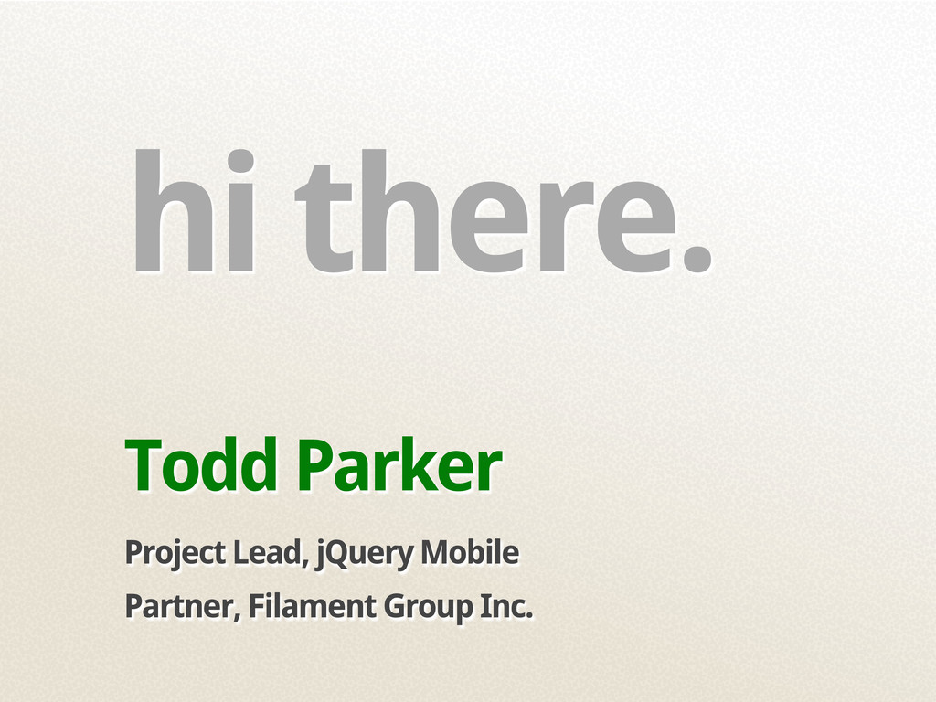 hi there. Todd Parker Project Lead, jQuery Mobi...