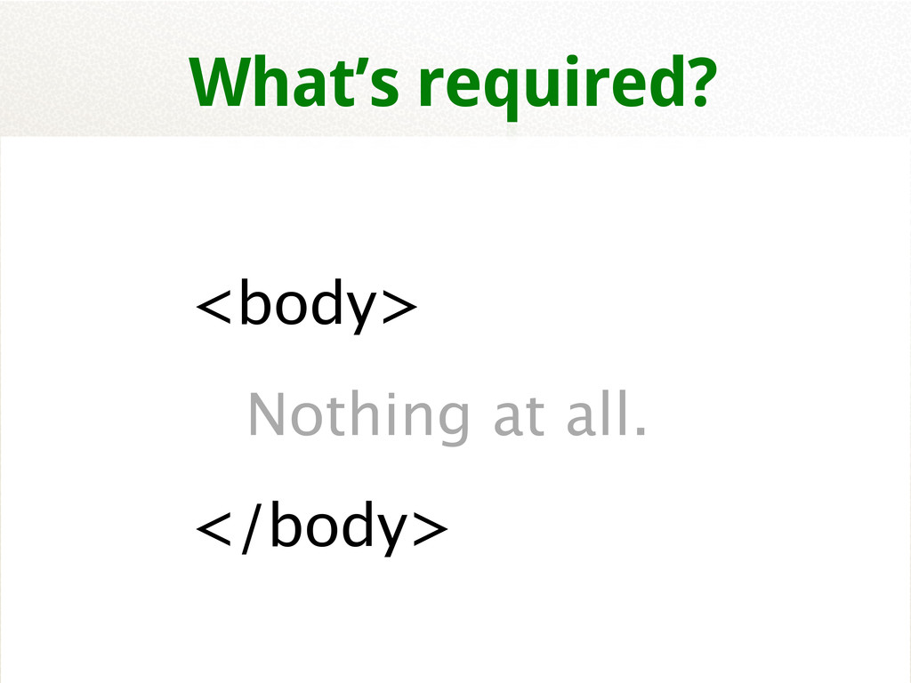 <body> Nothing at all. </body> What's required?