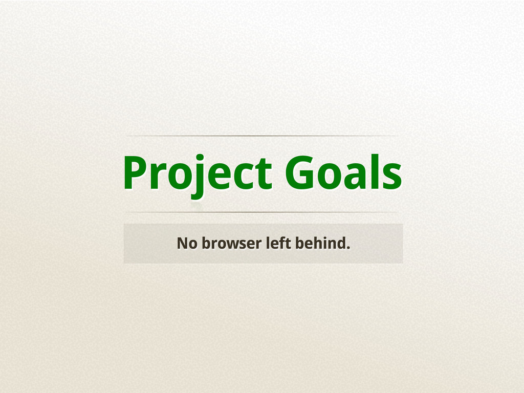 Project Goals No browser left behind.