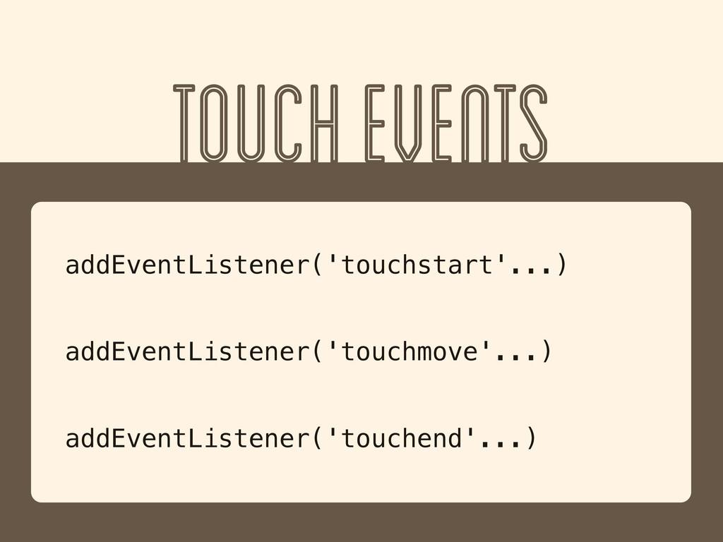 TOUCH EVENTS addEventListener('touchstart'...) ...