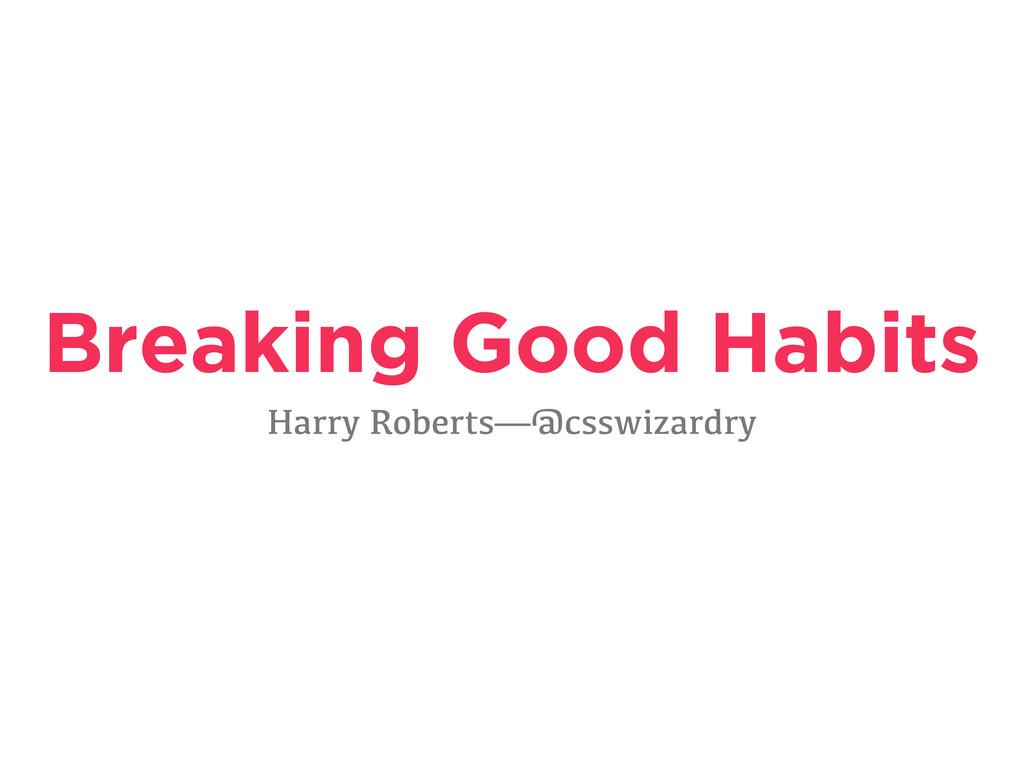 Breaking Good Habits Harry Roberts—@csswizardry