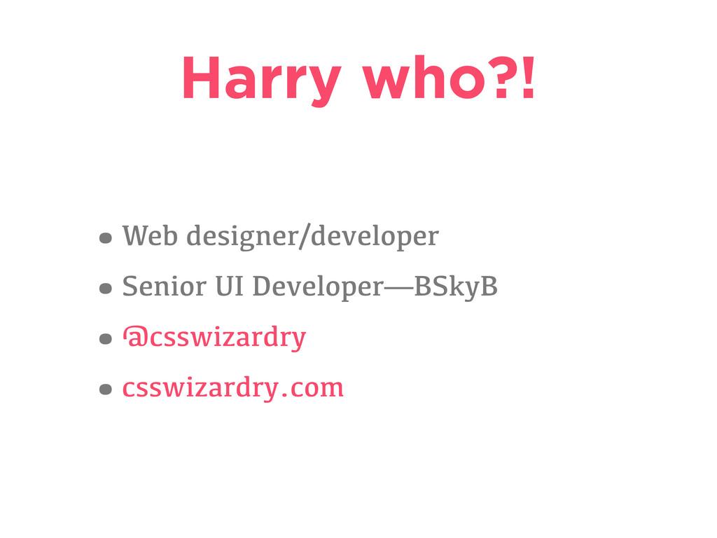 Harry who?! •Web designer/developer •Senior UI ...