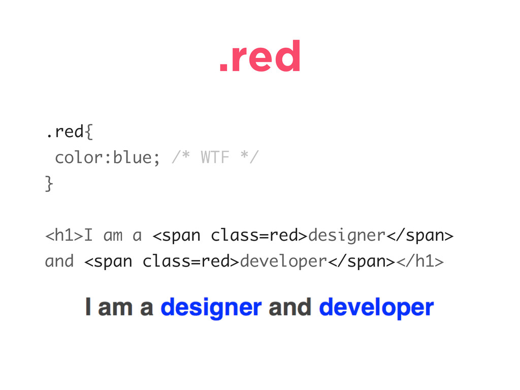 .red .red{ color:blue; /* WTF */ } <h1>I am a <...
