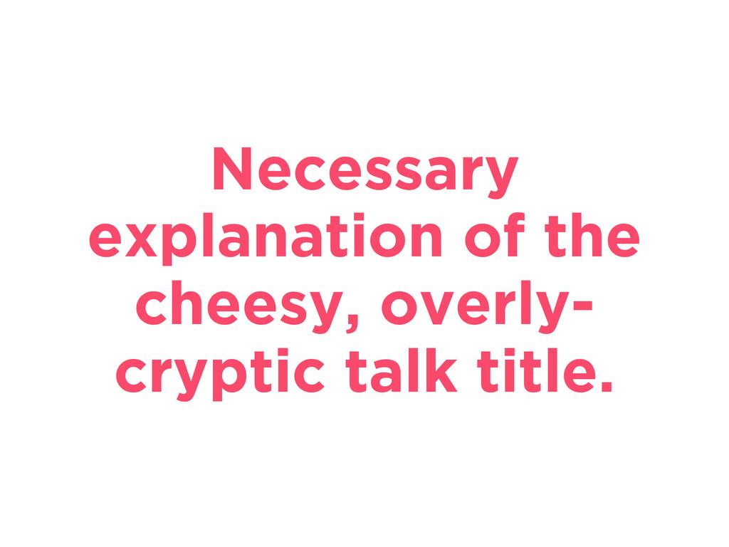 Necessary explanation of the cheesy, overly- cr...