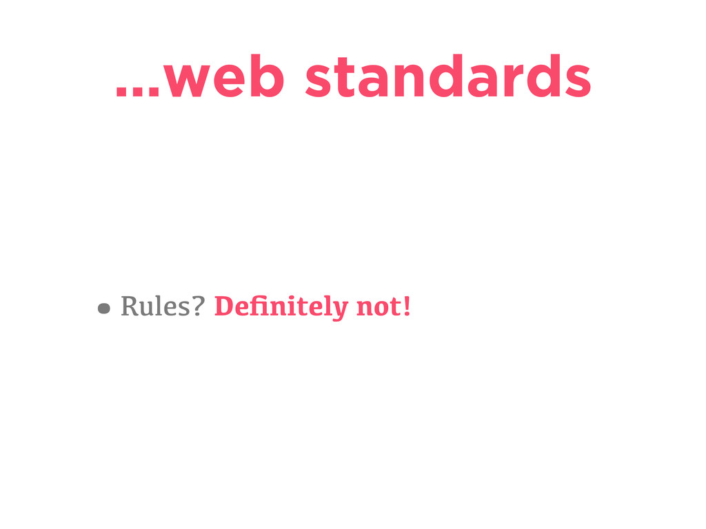 …web standards •Rules? Definitely not!
