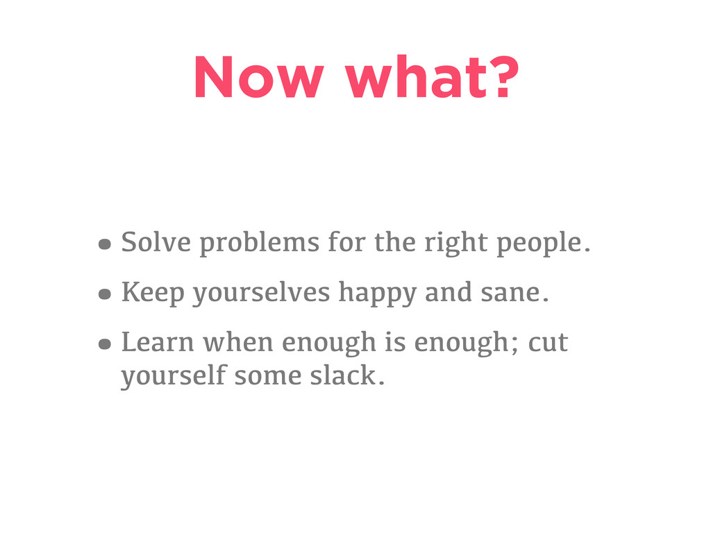 Now what? •Solve problems for the right people....