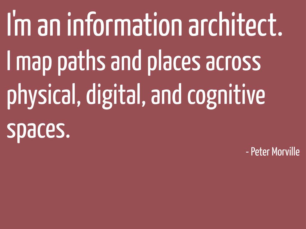 I'm an information architect. I map paths and p...