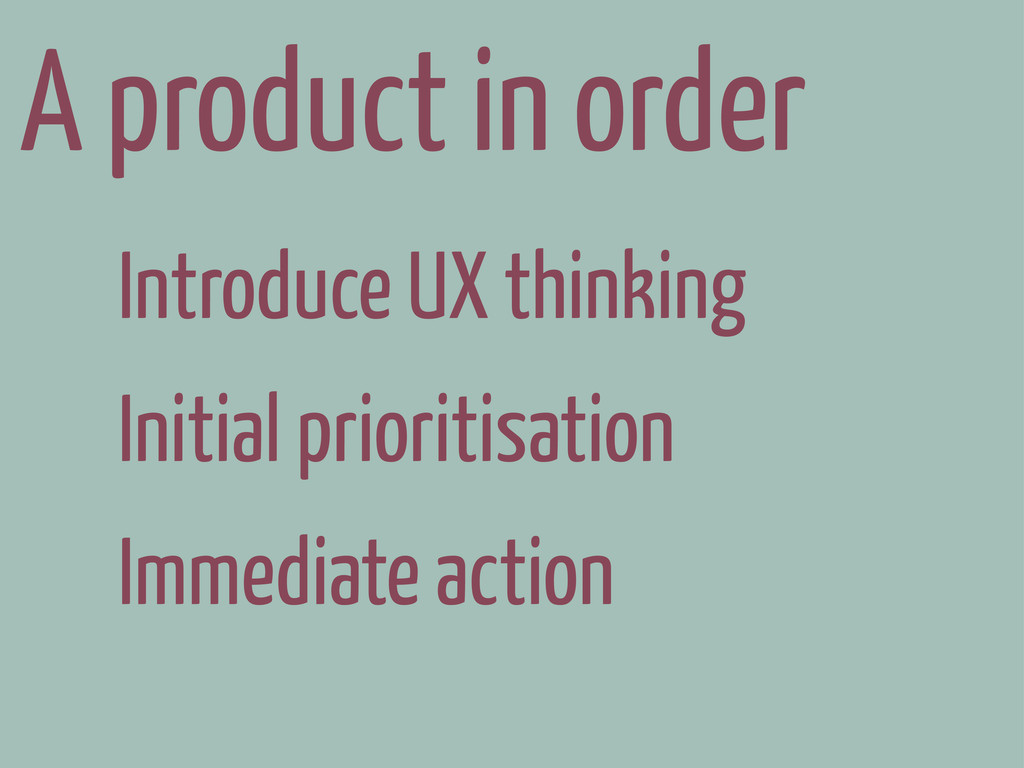 A product in order Introduce UX thinking Initia...