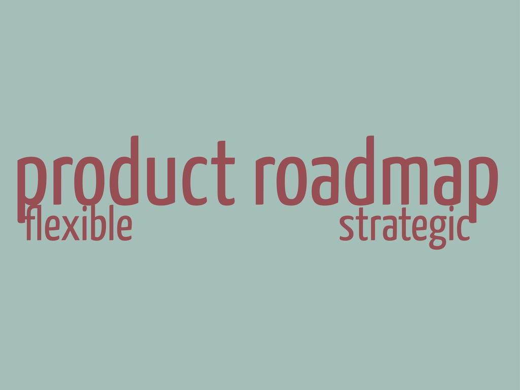 flexible strategic product roadmap