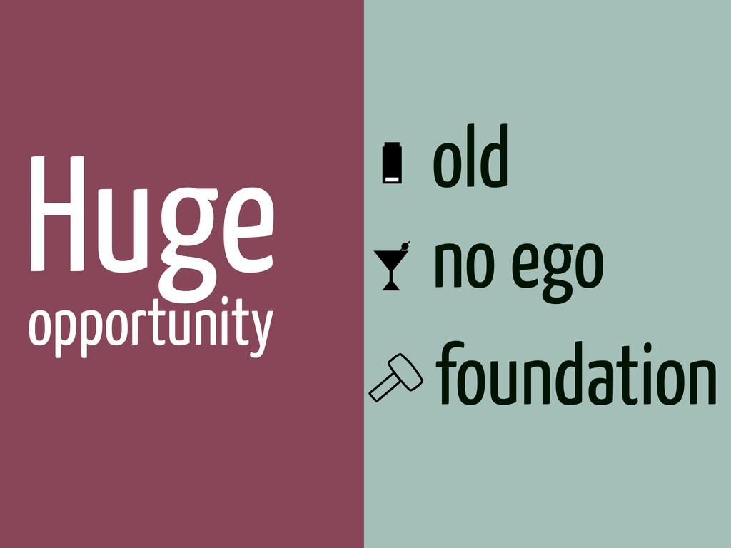 Huge opportunity old no ego foundation