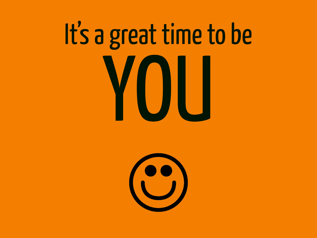 It's a great time to be YOU