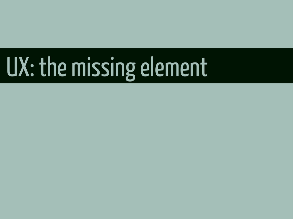UX: the missing element