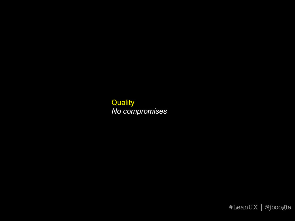Quality No compromises #LeanUX | @jboogie