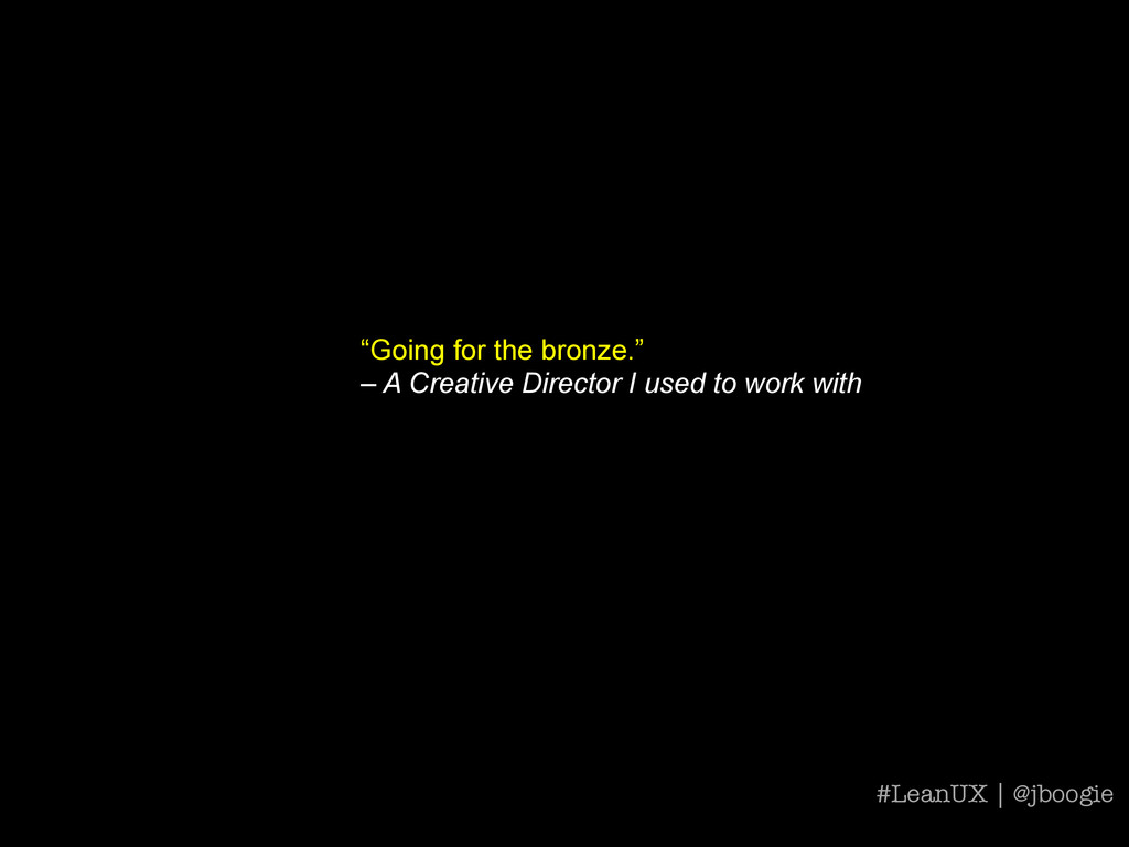 """""""Going for the bronze."""" – A Creative Director I..."""