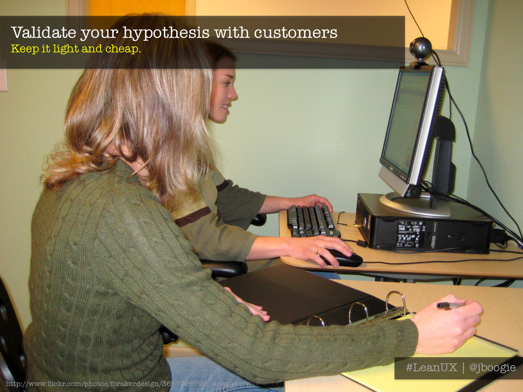 Validate your hypothesis with customers Keep i...
