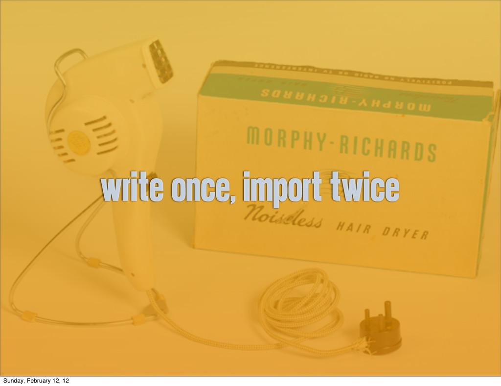 write once, import twice Sunday, February 12, 12