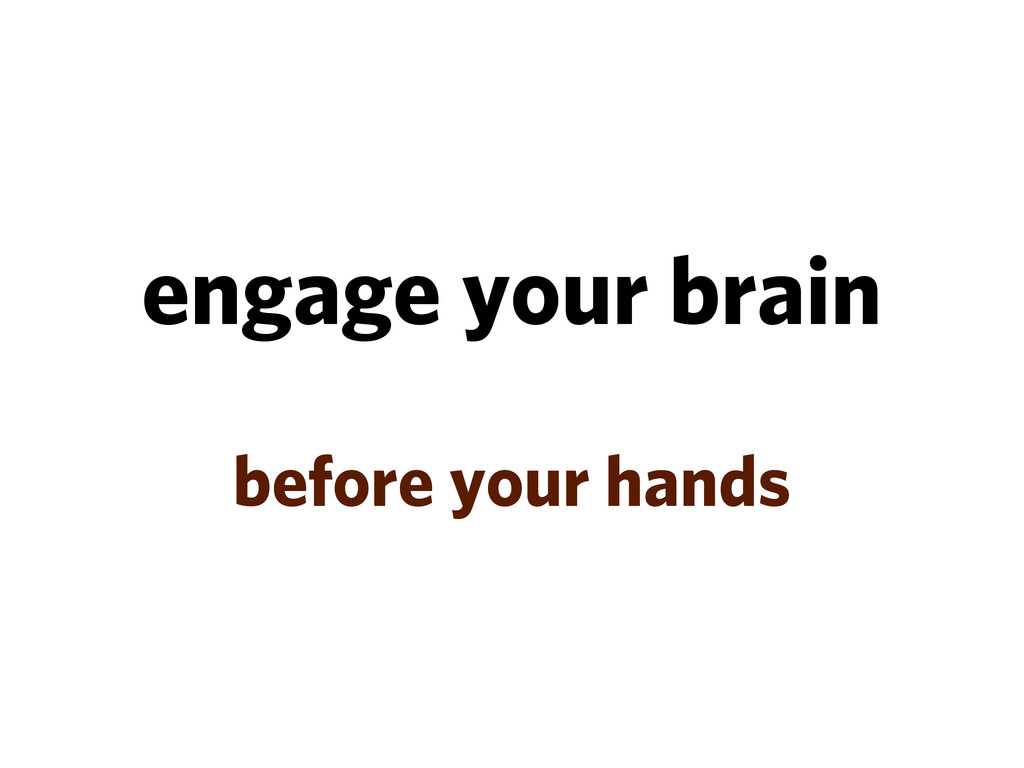 engage your brain before your hands