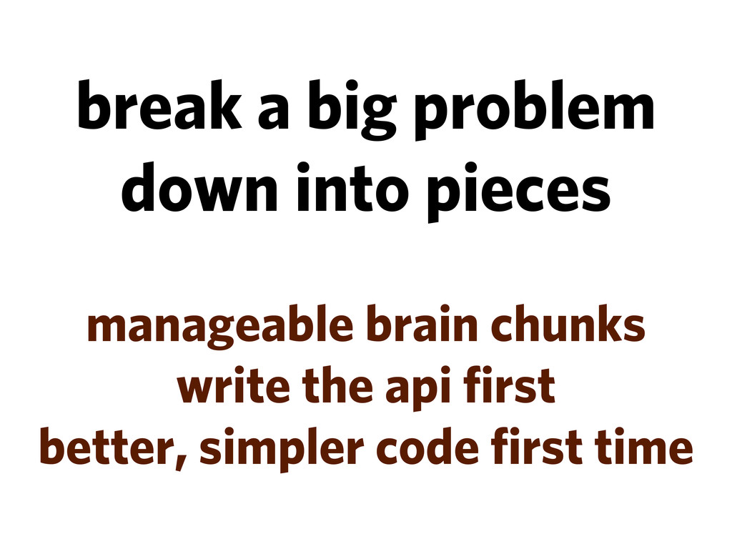 break a big problem down into pieces manageable...