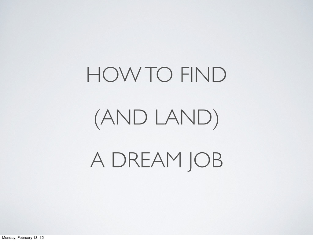 HOW TO FIND (AND LAND) A DREAM JOB Monday, Febr...