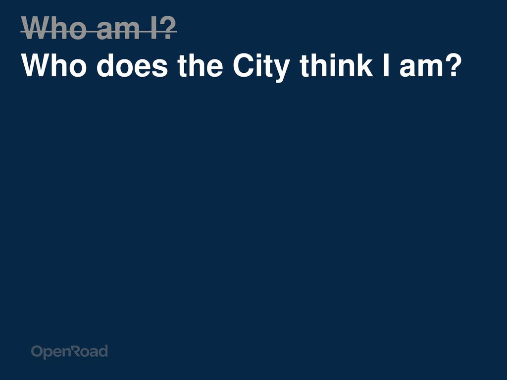Who am I? Who does the City think I am?
