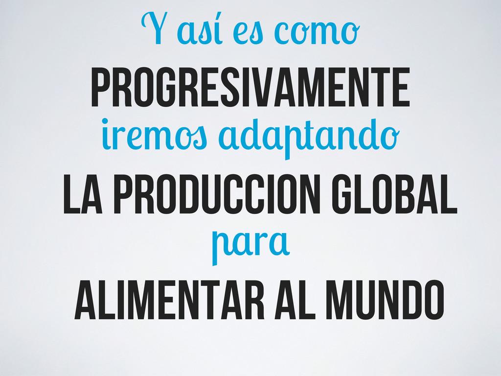 Y progresivamente r la produccion global alimen...