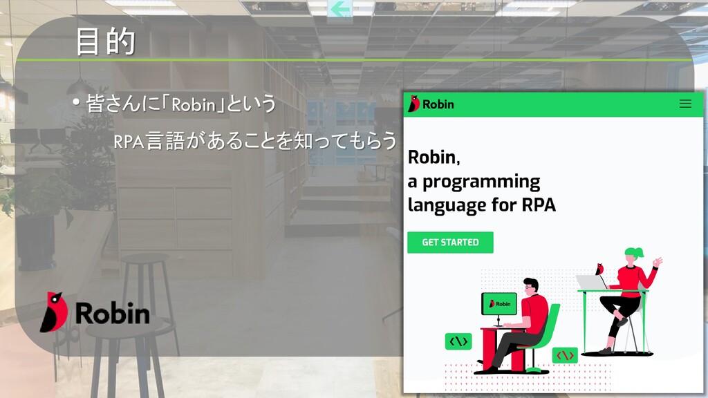 目的 • 皆さんに「Robin」という RPA言語があることを知ってもらう