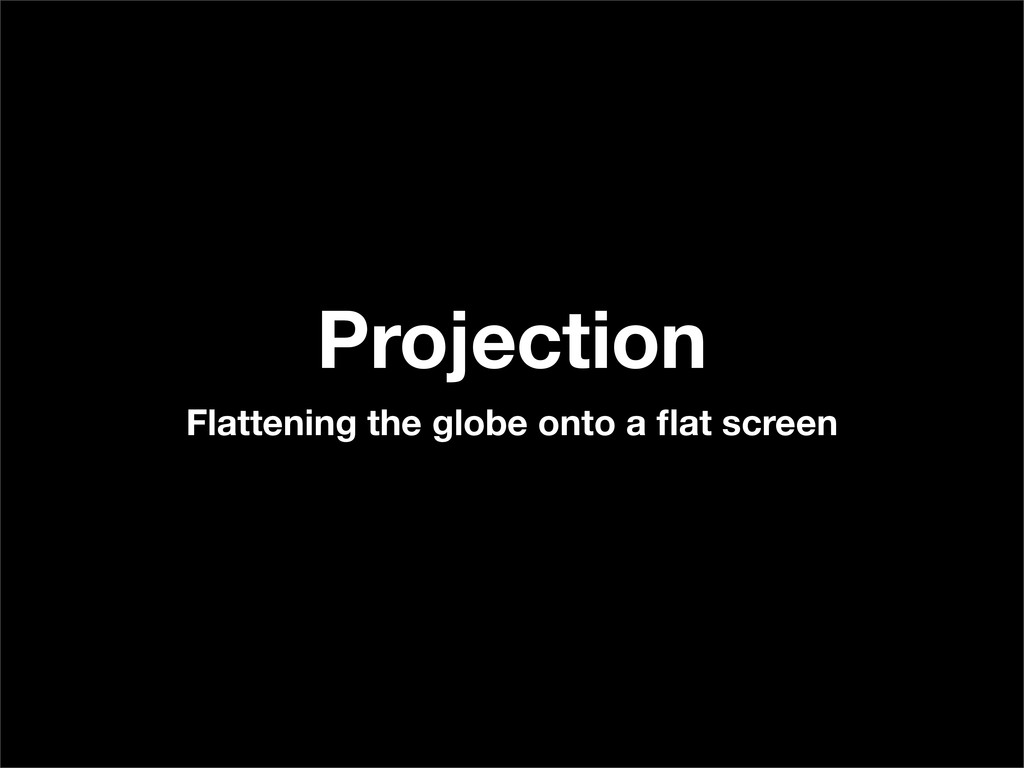 Projection Flattening the globe onto a flat scre...