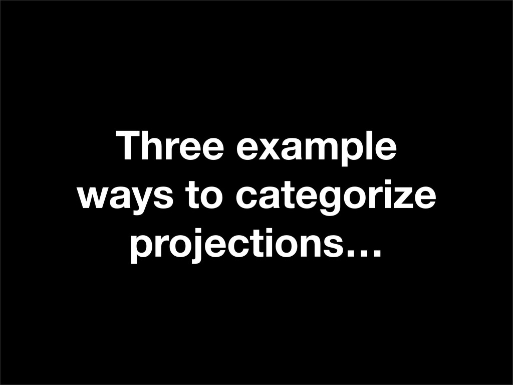 Three example ways to categorize projections…