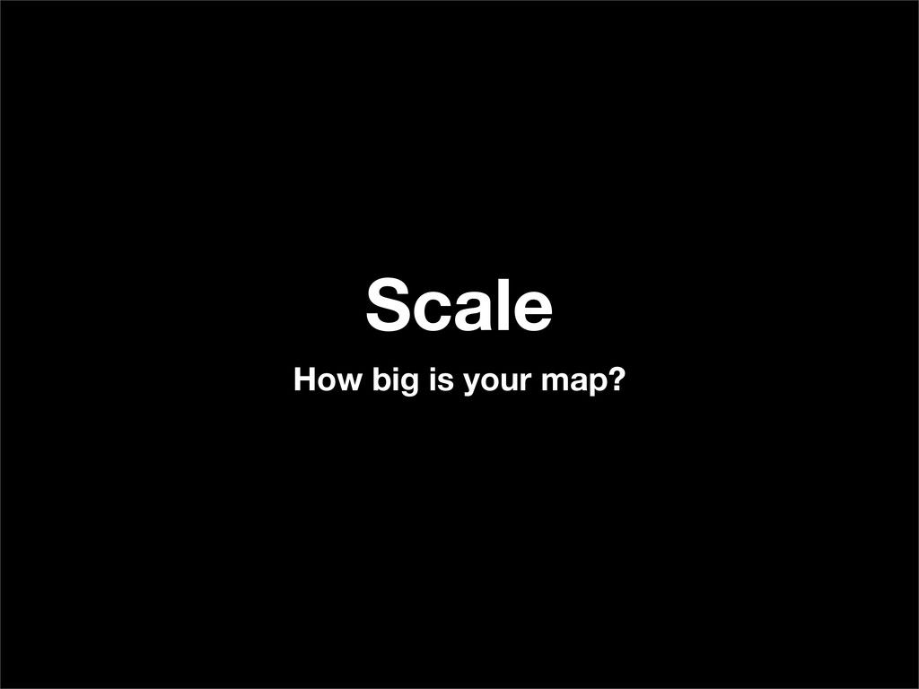 Scale How big is your map?