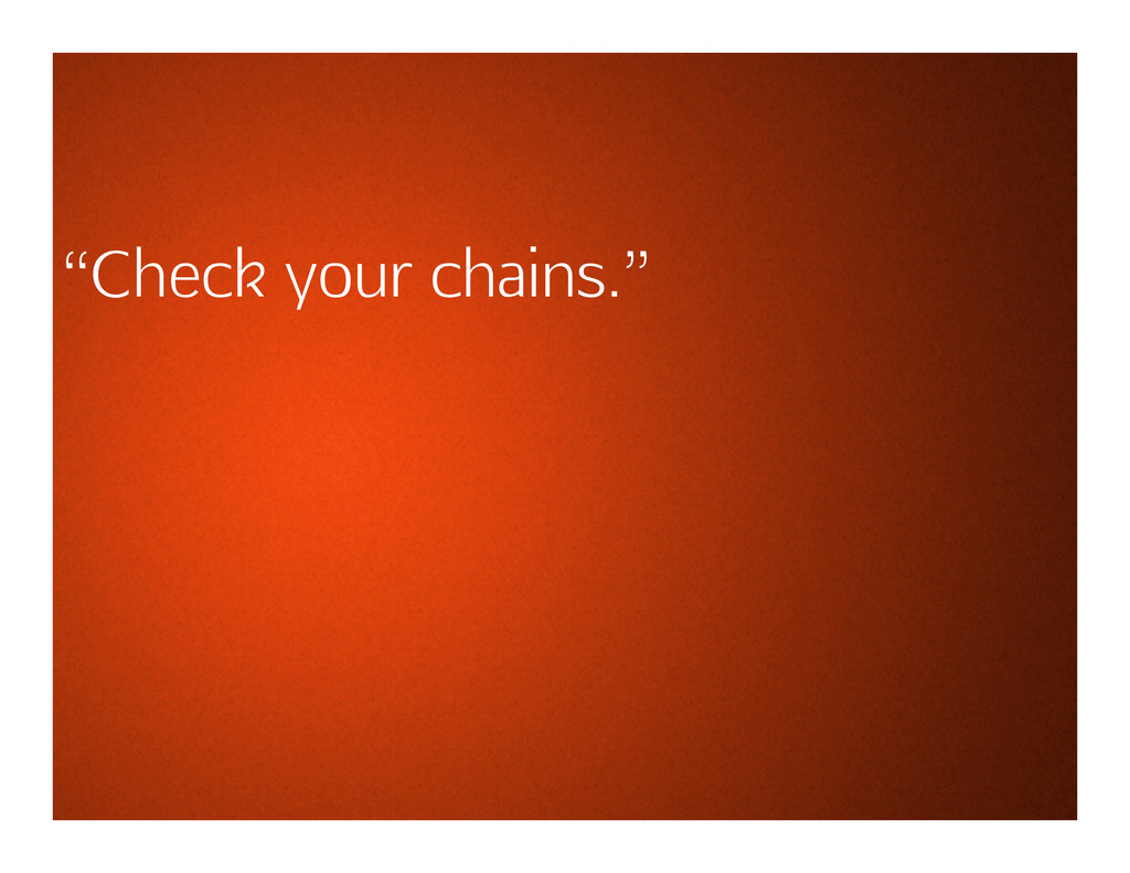 """""""Check your chains."""""""