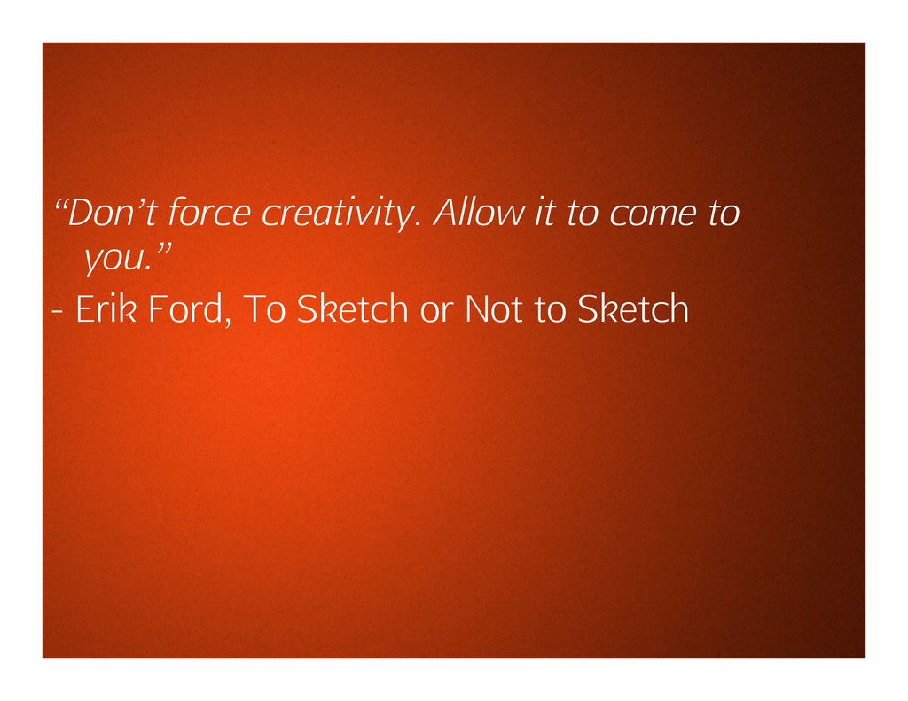 """""""Don't force creativity. Allow it to come to yo..."""