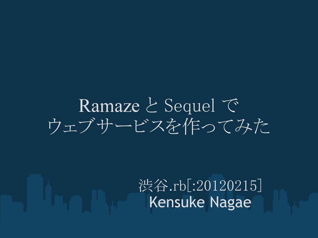 Ramaze と Sequel で ウェブサービスを作ってみた 渋谷.rb[:20120215...
