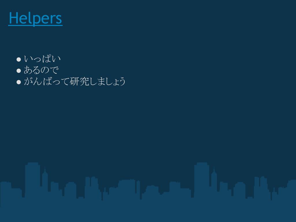 Helpers ● いっぱい ● あるので ● がんばって研究しましょう