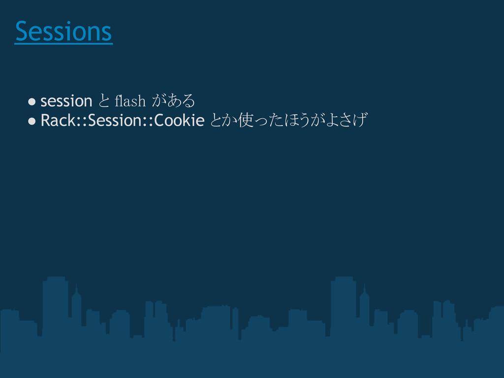 Sessions ● session と flash がある ● Rack::Session:...