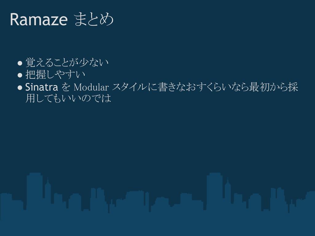 Ramaze まとめ ● 覚えることが少ない ● 把握しやすい ● Sinatra を Mod...