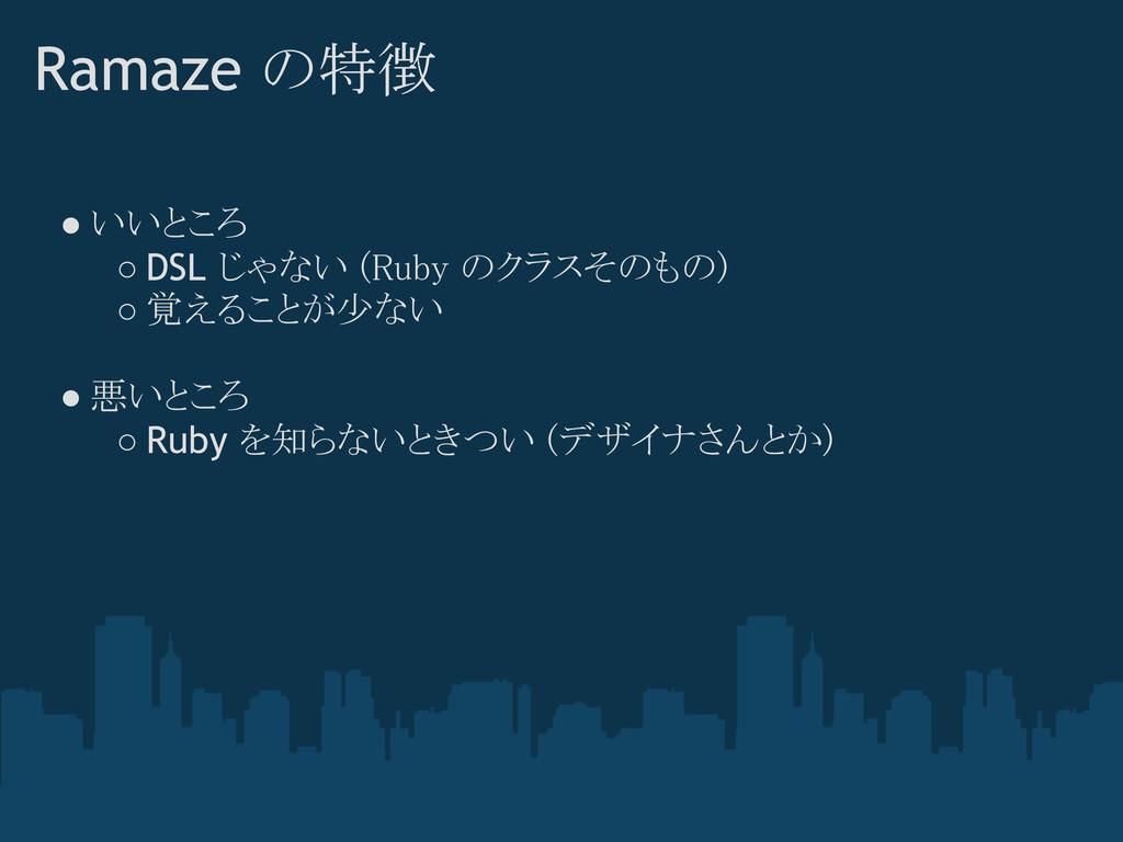Ramaze の特徴 ● いいところ ○ DSL じゃない (Ruby のクラスそのもの) ○...