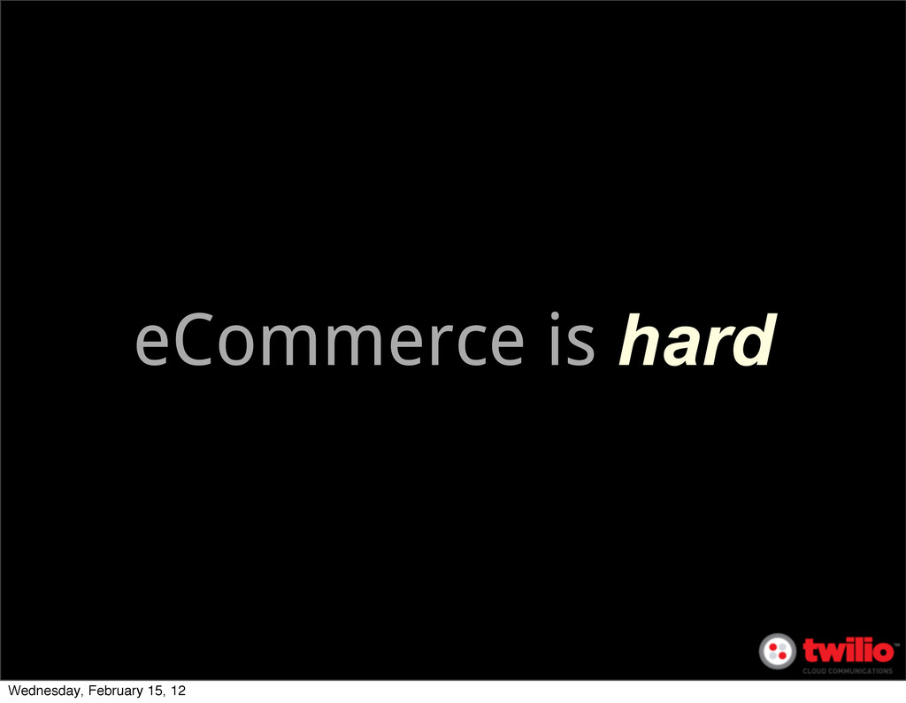 eCommerce is hard Wednesday, February 15, 12