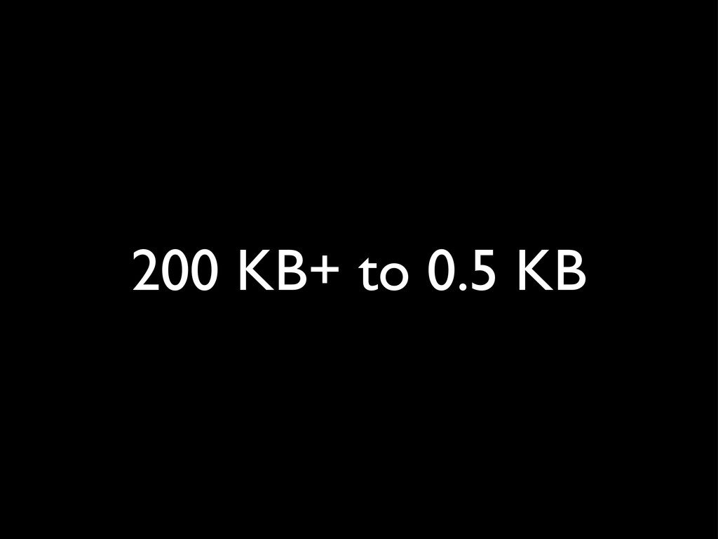 200 KB+ to 0.5 KB