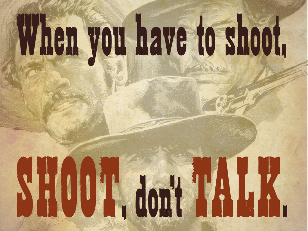 When you have to shoot, SHOOT, don't TALK.