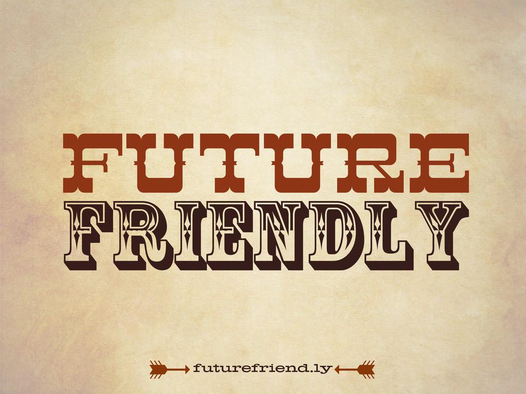 future friendly futurefriend.ly