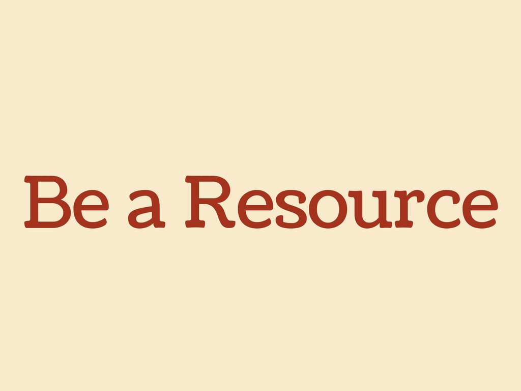 Be a Resource
