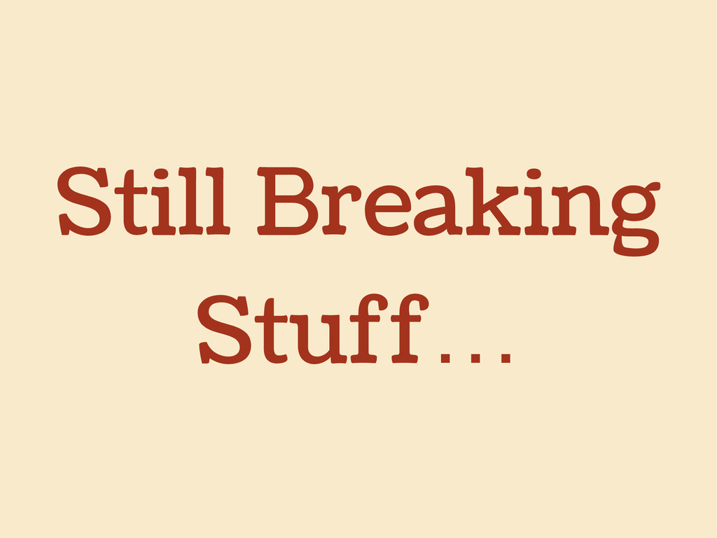 Still Breaking Stuff…