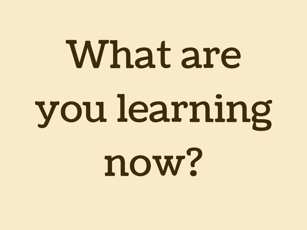 What are you learning now?